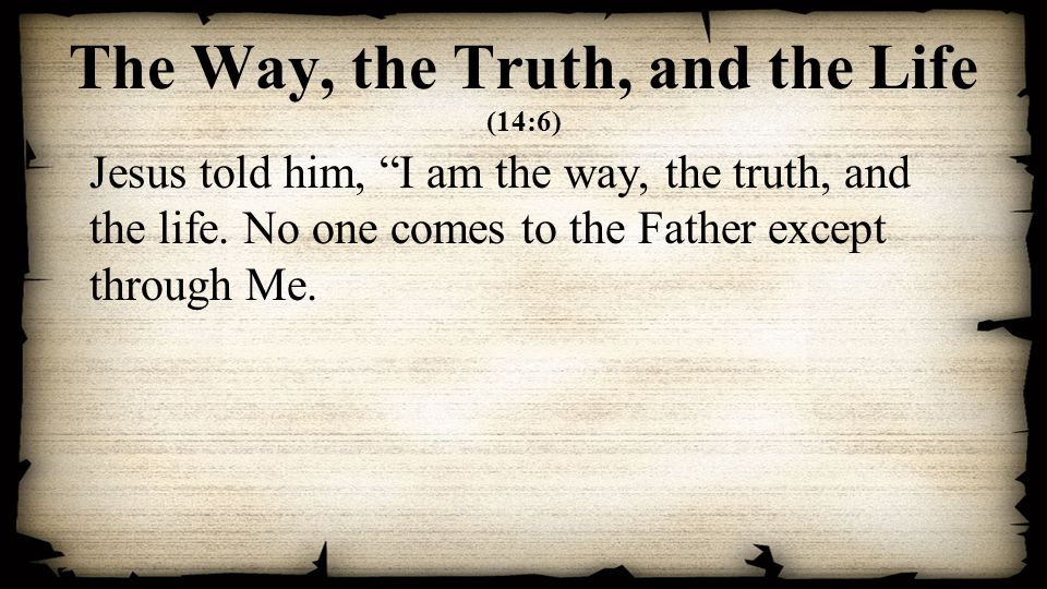 The Way, the Truth, and the Life (14:6) Jesus told him, I am the way, the truth, and the life.