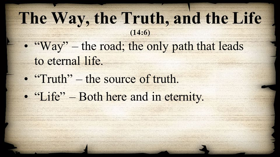 The Way, the Truth, and the Life (14:6) Way – the road; the only path that leads to eternal life.