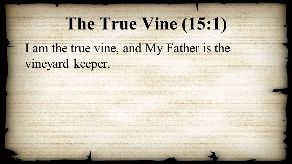 The True Vine (15:1) I am the true vine, and My Father is the vineyard keeper.