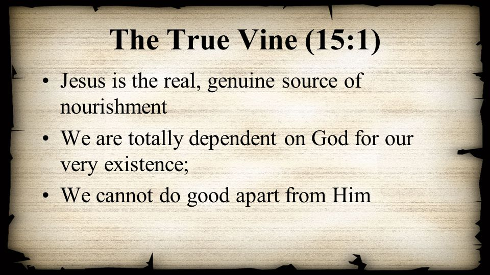 The True Vine (15:1) Jesus is the real, genuine source of nourishment We are totally dependent on God for our very existence; We cannot do good apart from Him