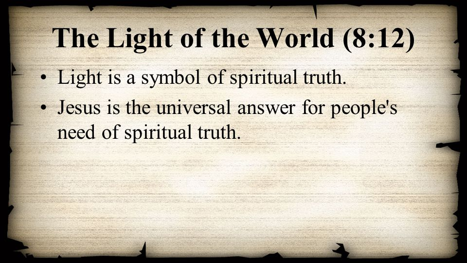 The Light of the World (8:12) Light is a symbol of spiritual truth.