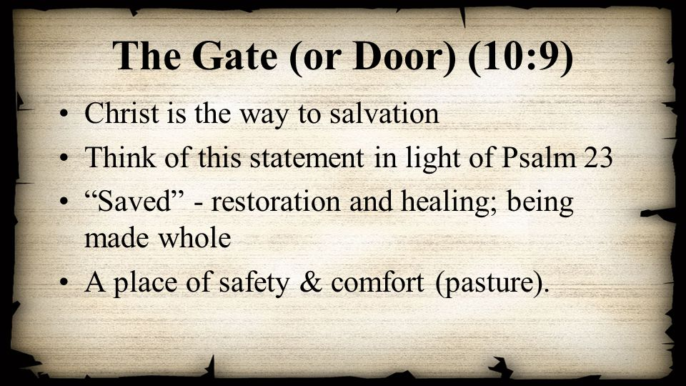 The Gate (or Door) (10:9) Christ is the way to salvation Think of this statement in light of Psalm 23 Saved - restoration and healing; being made whole A place of safety & comfort (pasture).
