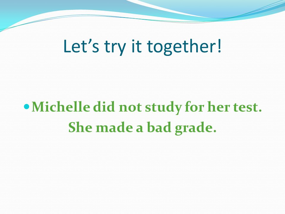 Let's try it together! Michelle did not study for her test. She made a bad grade.