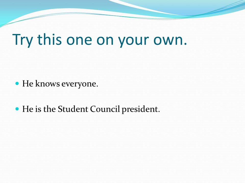 Try this one on your own. He knows everyone. He is the Student Council president.