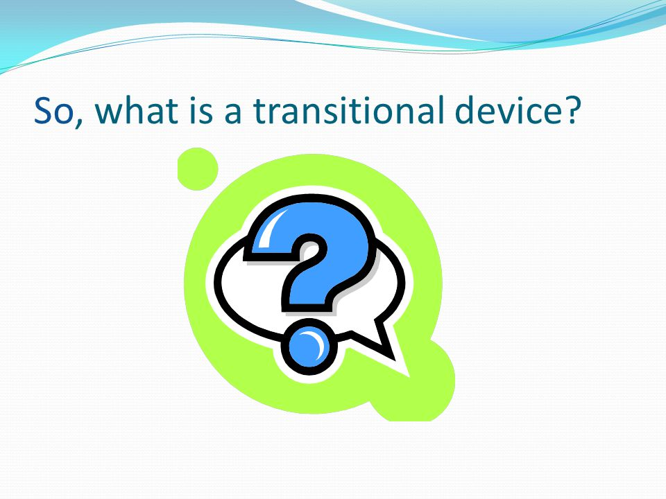 So, what is a transitional device?