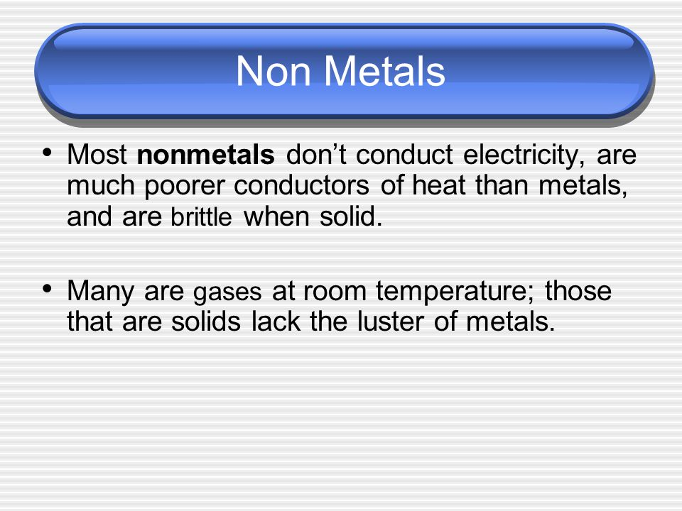 Non Metals Most nonmetals don't conduct electricity, are much poorer conductors of heat than metals, and are brittle when solid.