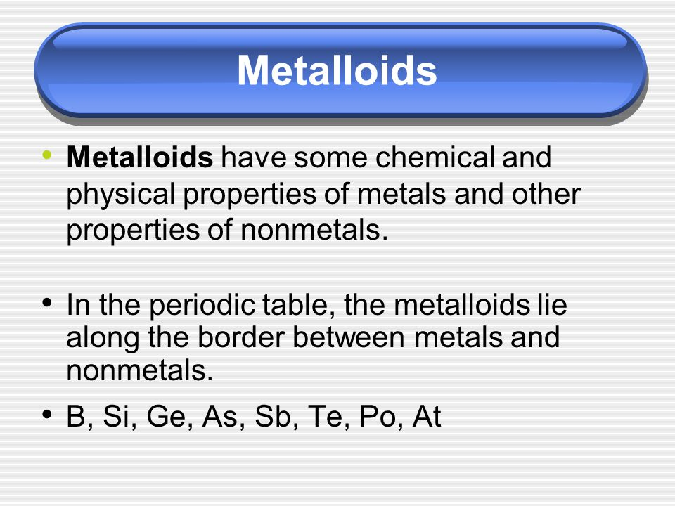 Metalloids Metalloids have some chemical and physical properties of metals and other properties of nonmetals.