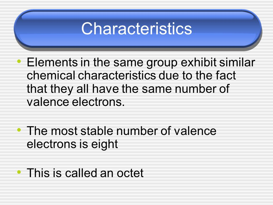 Characteristics Elements in the same group exhibit similar chemical characteristics due to the fact that they all have the same number of valence electrons.