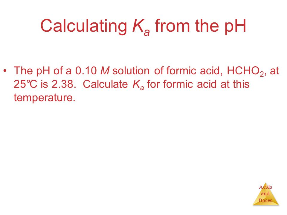 Acids and Bases Calculating K a from the pH The pH of a 0.10 M solution of formic acid, HCHO 2, at 25°C is 2.38.