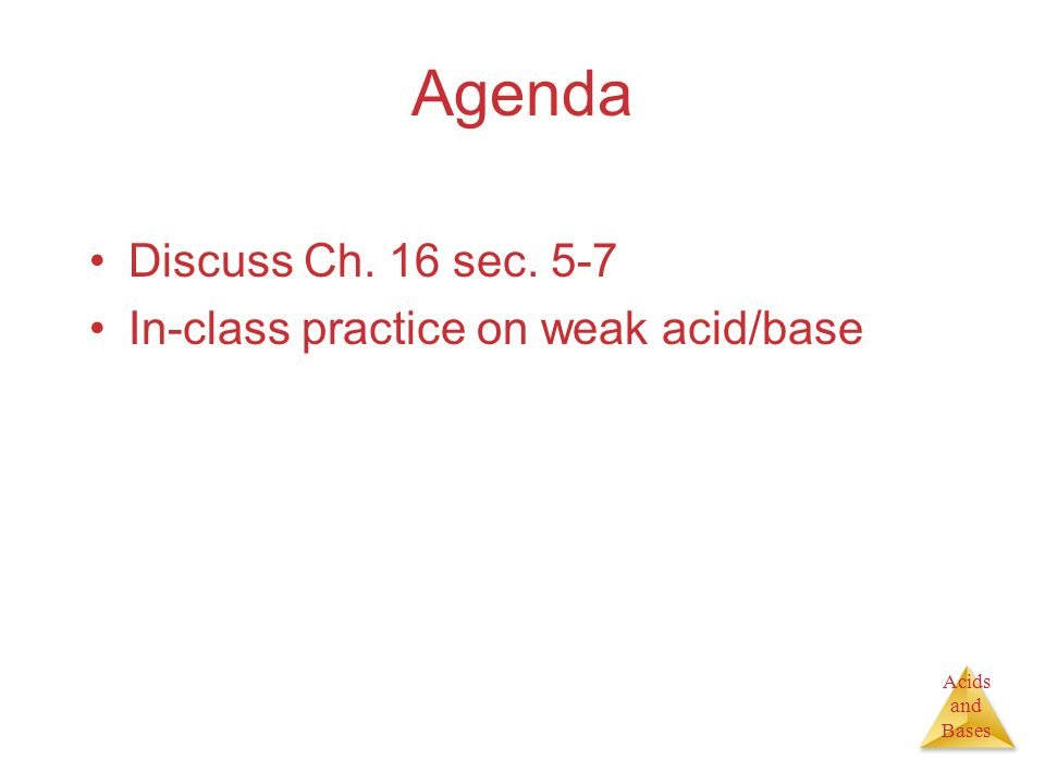 Acids and Bases Agenda Discuss Ch. 16 sec. 5-7 In-class practice on weak acid/base