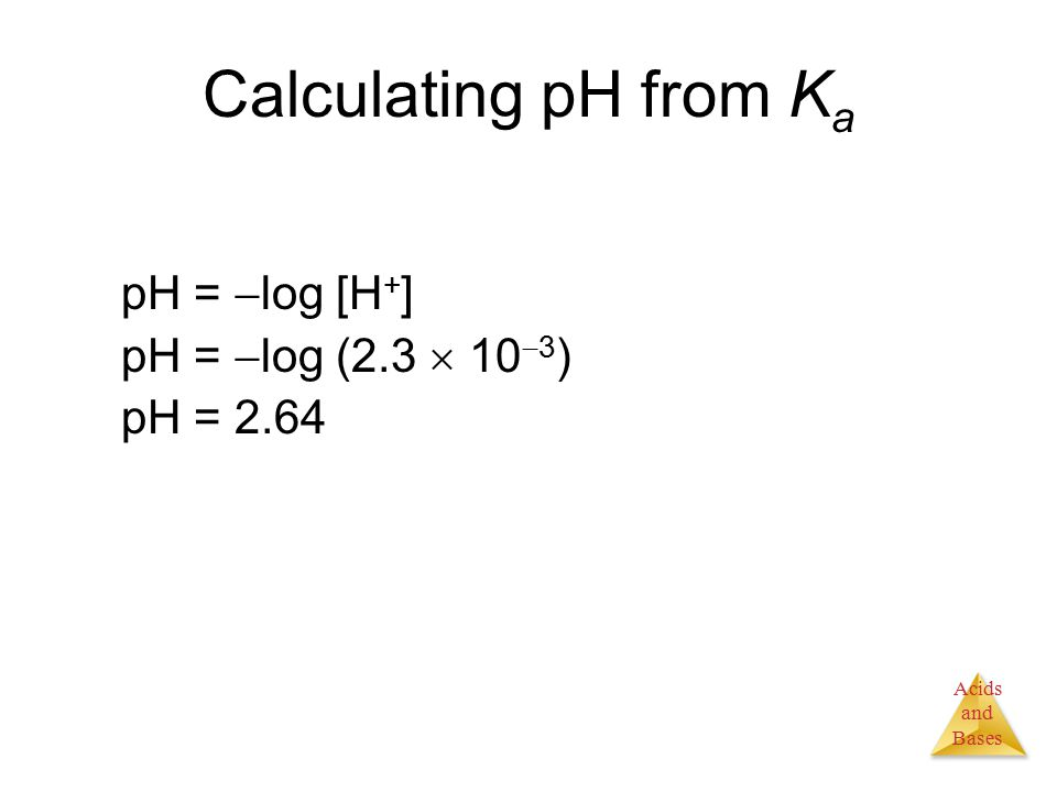 Acids and Bases Calculating pH from K a pH =  log [H + ] pH =  log (2.3  10  3 ) pH = 2.64