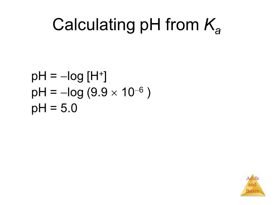 Acids and Bases Calculating pH from K a pH =  log [H + ] pH =  log (9.9  10  6 ) pH = 5.0