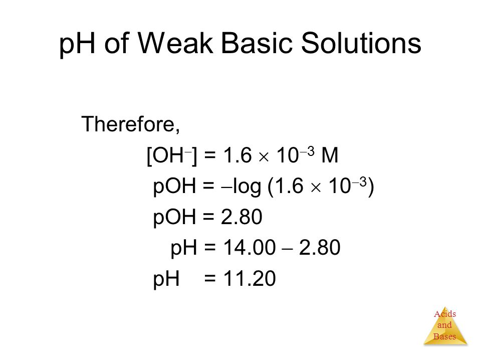 Acids and Bases pH of Weak Basic Solutions Therefore, [OH  ] = 1.6  10  3 M pOH =  log (1.6  10  3 ) pOH = 2.80 pH = 14.00  2.80 pH = 11.20