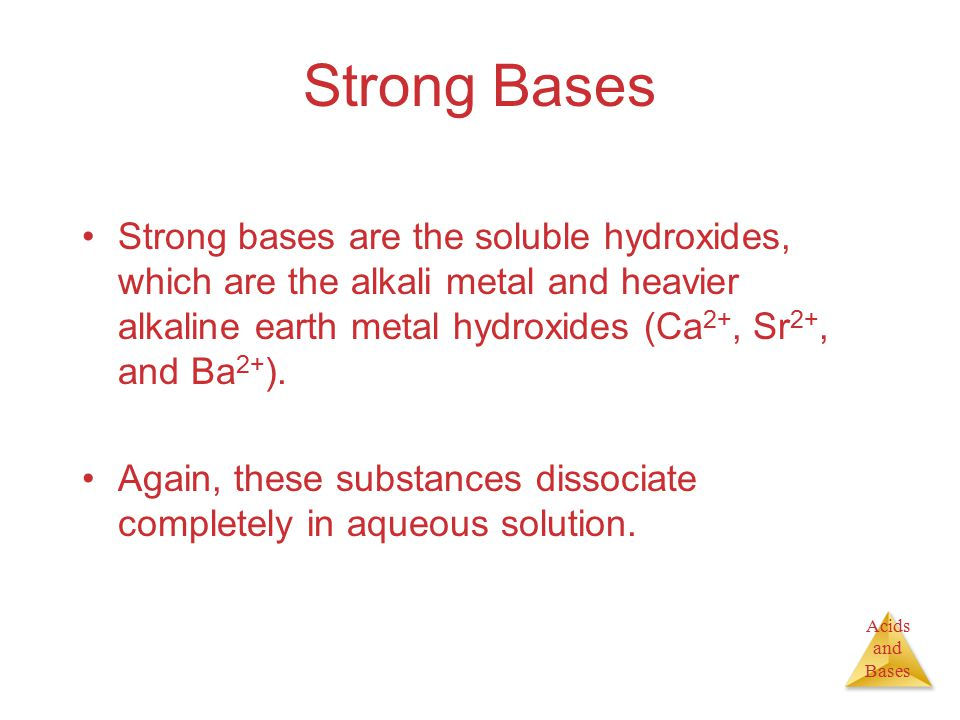 Acids and Bases Strong Bases Strong bases are the soluble hydroxides, which are the alkali metal and heavier alkaline earth metal hydroxides (Ca 2+, Sr 2+, and Ba 2+ ).