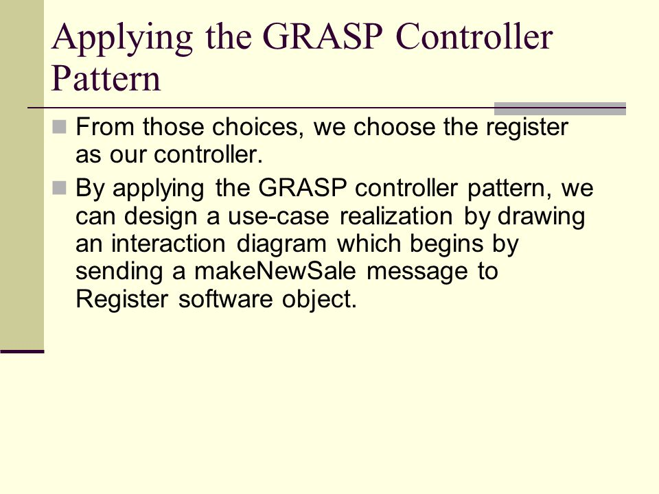 Applying the GRASP Controller Pattern From those choices, we choose the register as our controller. By applying the GRASP controller pattern, we can d
