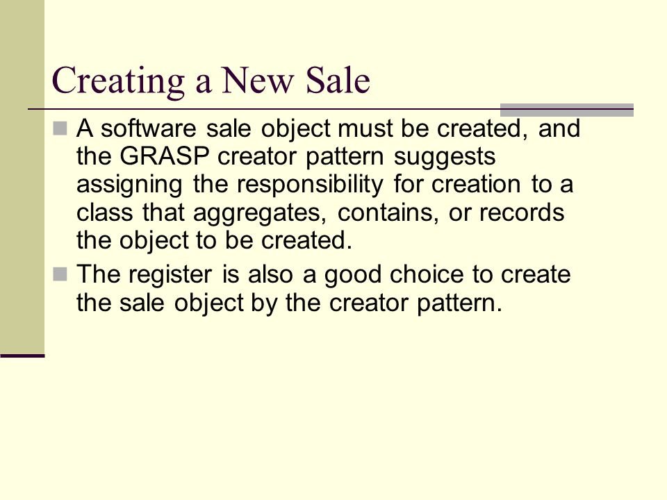 Creating a New Sale A software sale object must be created, and the GRASP creator pattern suggests assigning the responsibility for creation to a clas