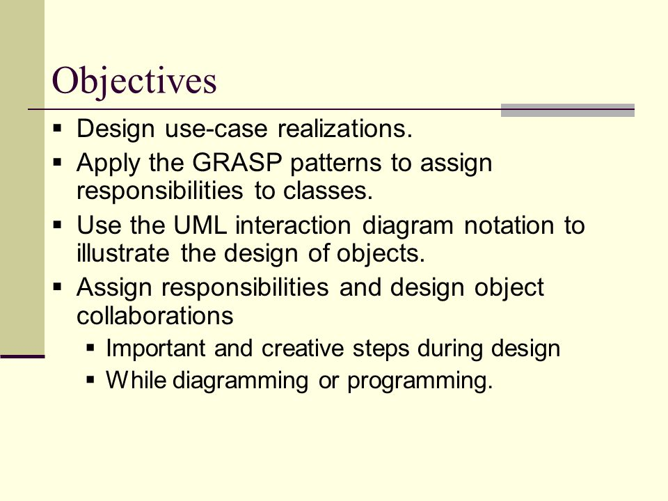 Objectives  Design use-case realizations.  Apply the GRASP patterns to assign responsibilities to classes.  Use the UML interaction diagram notatio