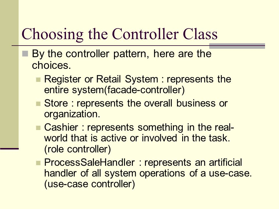 Choosing the Controller Class By the controller pattern, here are the choices. Register or Retail System : represents the entire system(facade-control