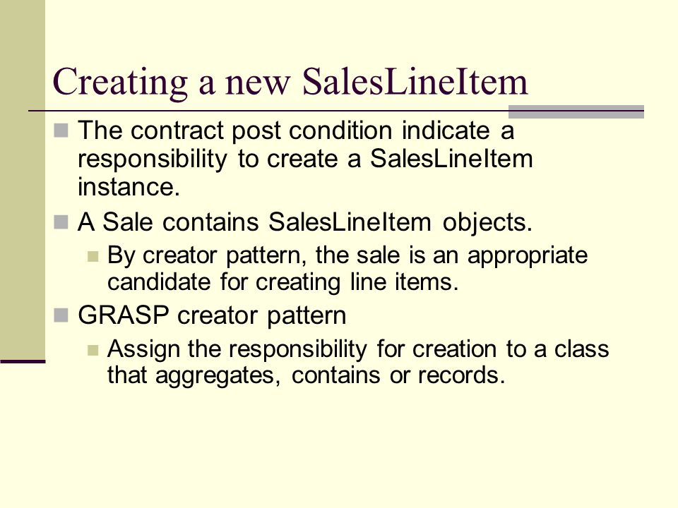 Creating a new SalesLineItem The contract post condition indicate a responsibility to create a SalesLineItem instance. A Sale contains SalesLineItem o
