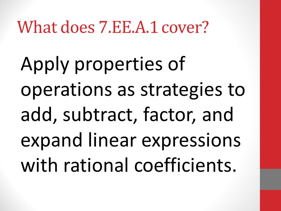 What does 7.EE.A.1 cover? Apply properties of operations as strategies to add, subtract, factor, and expand linear expressions with rational coefficie
