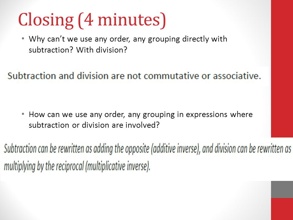 Closing (4 minutes) Why can't we use any order, any grouping directly with subtraction? With division? How can we use any order, any grouping in expre