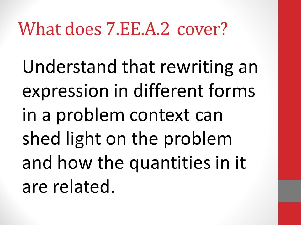 What does 7.EE.A.2 cover? Understand that rewriting an expression in different forms in a problem context can shed light on the problem and how the qu