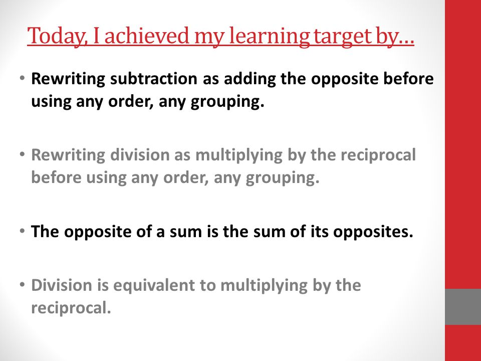 Today, I achieved my learning target by… Rewriting subtraction as adding the opposite before using any order, any grouping. Rewriting division as mult