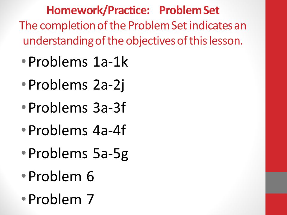 Homework/Practice: Problem Set The completion of the Problem Set indicates an understanding of the objectives of this lesson. Problems 1a-1k Problems
