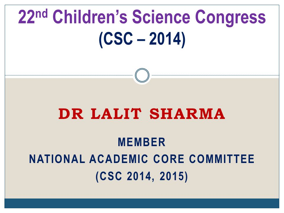 DR LALIT SHARMA MEMBER NATIONAL ACADEMIC CORE COMMITTEE (CSC 2014, 2015) 22 nd Children's Science Congress (CSC – 2014)