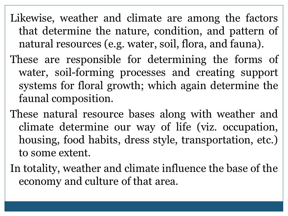 Likewise, weather and climate are among the factors that determine the nature, condition, and pattern of natural resources (e.g. water, soil, flora, a