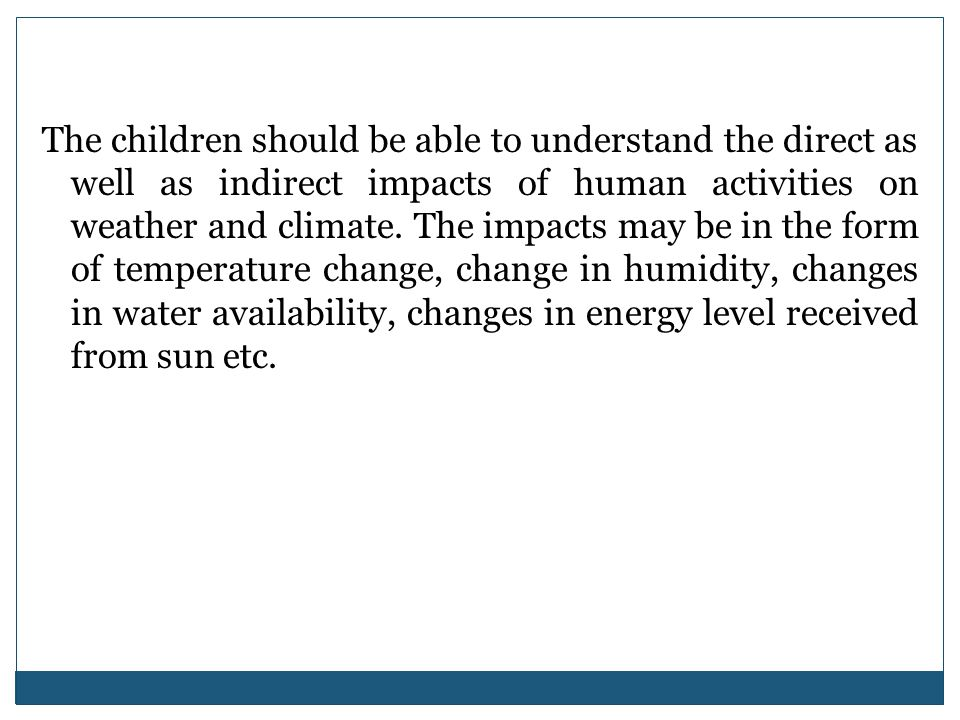 The children should be able to understand the direct as well as indirect impacts of human activities on weather and climate. The impacts may be in the