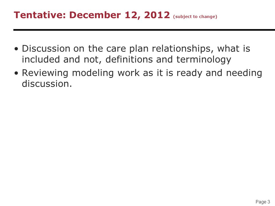 Page 3 Tentative: December 12, 2012 (subject to change) Discussion on the care plan relationships, what is included and not, definitions and terminology Reviewing modeling work as it is ready and needing discussion.