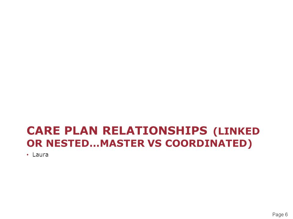 Page 6 CARE PLAN RELATIONSHIPS (LINKED OR NESTED…MASTER VS COORDINATED) Laura