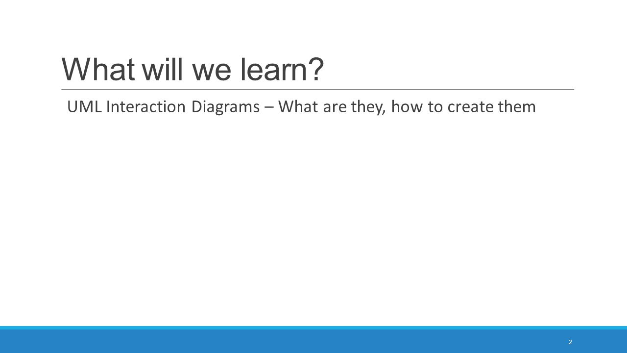 What will we learn UML Interaction Diagrams – What are they, how to create them 2
