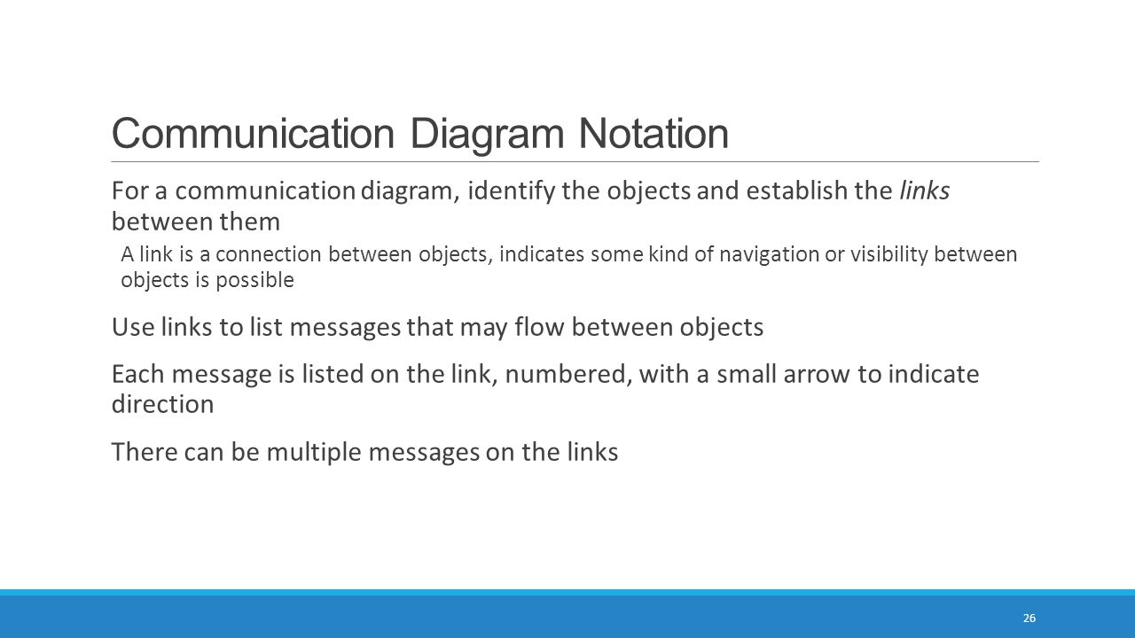 Communication Diagram Notation 26 For a communication diagram, identify the objects and establish the links between them A link is a connection between objects, indicates some kind of navigation or visibility between objects is possible Use links to list messages that may flow between objects Each message is listed on the link, numbered, with a small arrow to indicate direction There can be multiple messages on the links