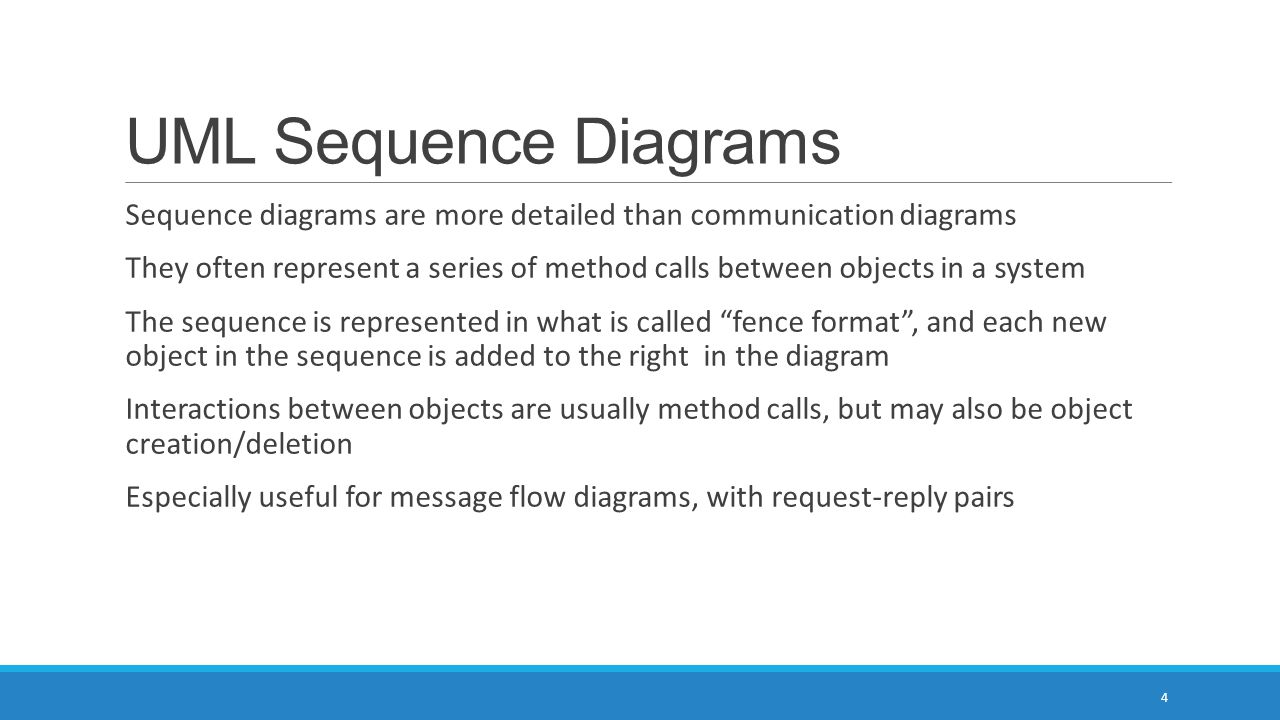 UML Sequence Diagrams Sequence diagrams are more detailed than communication diagrams They often represent a series of method calls between objects in a system The sequence is represented in what is called fence format , and each new object in the sequence is added to the right in the diagram Interactions between objects are usually method calls, but may also be object creation/deletion Especially useful for message flow diagrams, with request-reply pairs 4