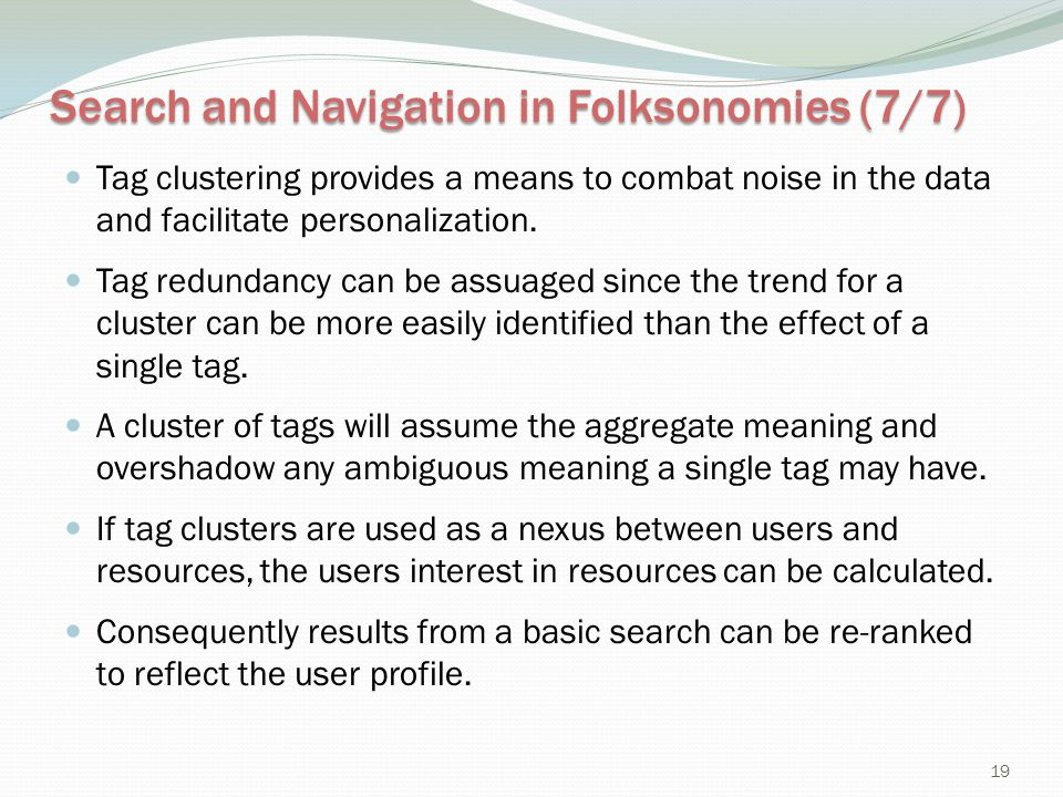 Search and Navigation in Folksonomies (7/7) Tag clustering provides a means to combat noise in the data and facilitate personalization. Tag redundancy