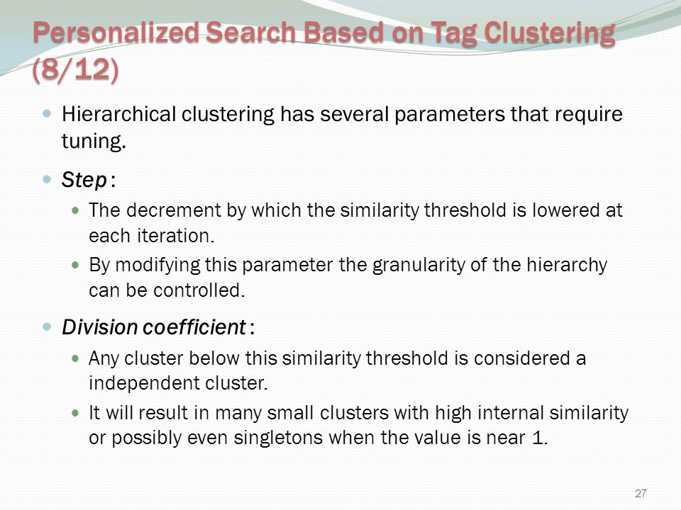 Personalized Search Based on Tag Clustering (8/12) Hierarchical clustering has several parameters that require tuning. Step : The decrement by which t
