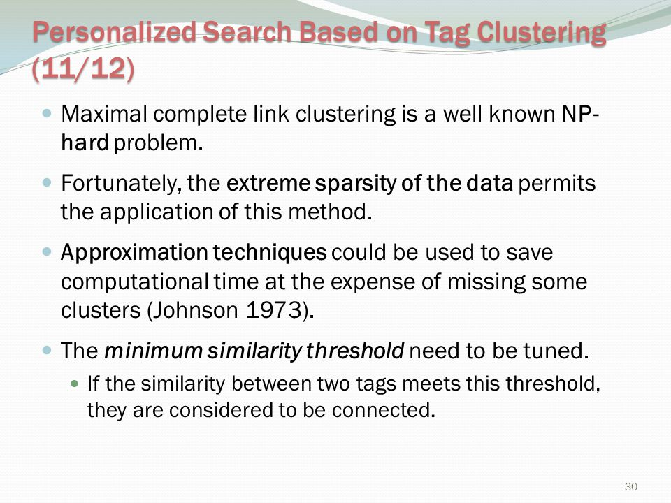 Personalized Search Based on Tag Clustering (11/12) Maximal complete link clustering is a well known NP- hard problem. Fortunately, the extreme sparsi