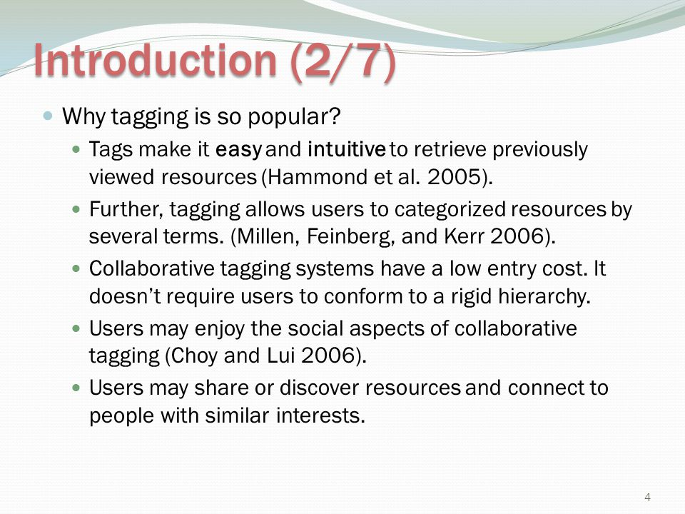 Introduction (2/7) Why tagging is so popular? Tags make it easy and intuitive to retrieve previously viewed resources (Hammond et al. 2005). Further,