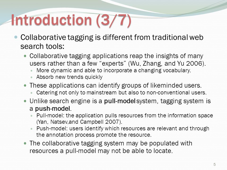 Introduction (3/7) Collaborative tagging is different from traditional web search tools: Collaborative tagging applications reap the insights of many