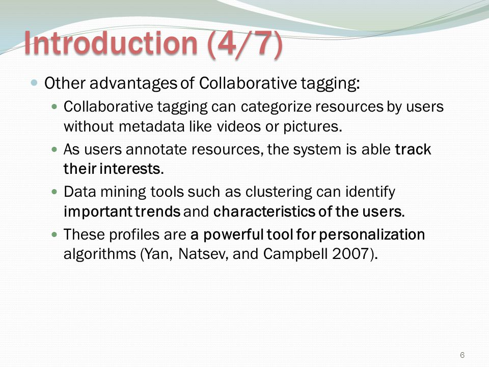 Introduction (4/7) Other advantages of Collaborative tagging: Collaborative tagging can categorize resources by users without metadata like videos or