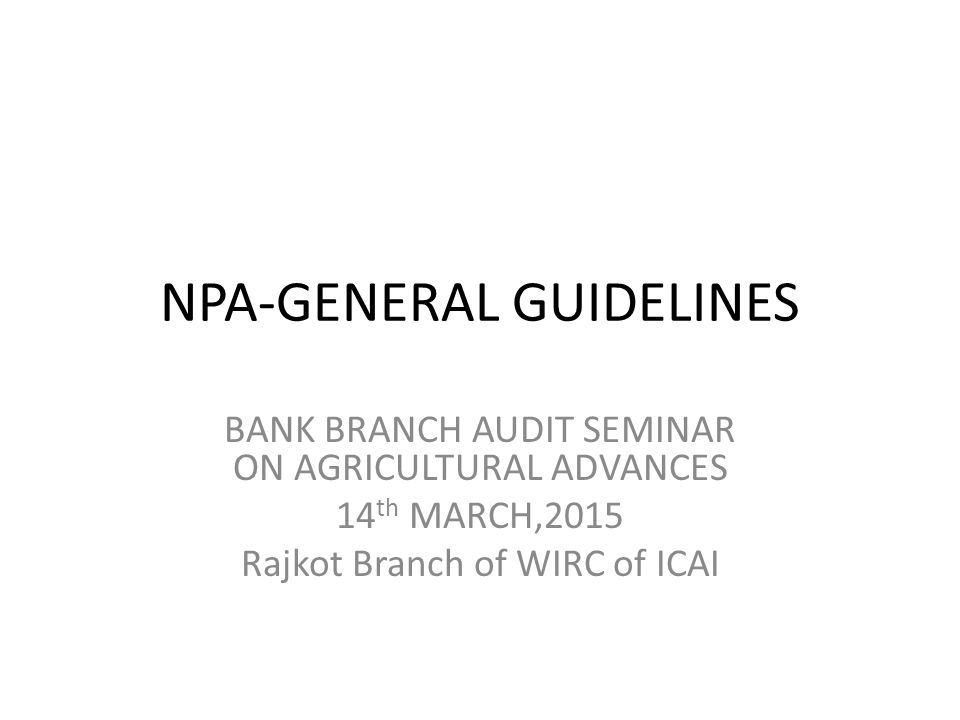 NPA-GENERAL GUIDELINES BANK BRANCH AUDIT SEMINAR ON AGRICULTURAL ADVANCES 14 th MARCH,2015 Rajkot Branch of WIRC of ICAI