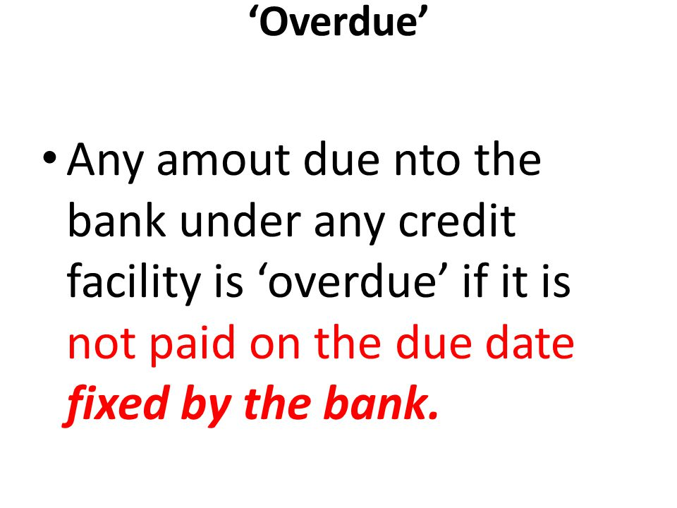 'Overdue' Any amout due nto the bank under any credit facility is 'overdue' if it is not paid on the due date fixed by the bank.