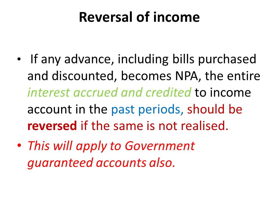 Reversal of income If any advance, including bills purchased and discounted, becomes NPA, the entire interest accrued and credited to income account in the past periods, should be reversed if the same is not realised.