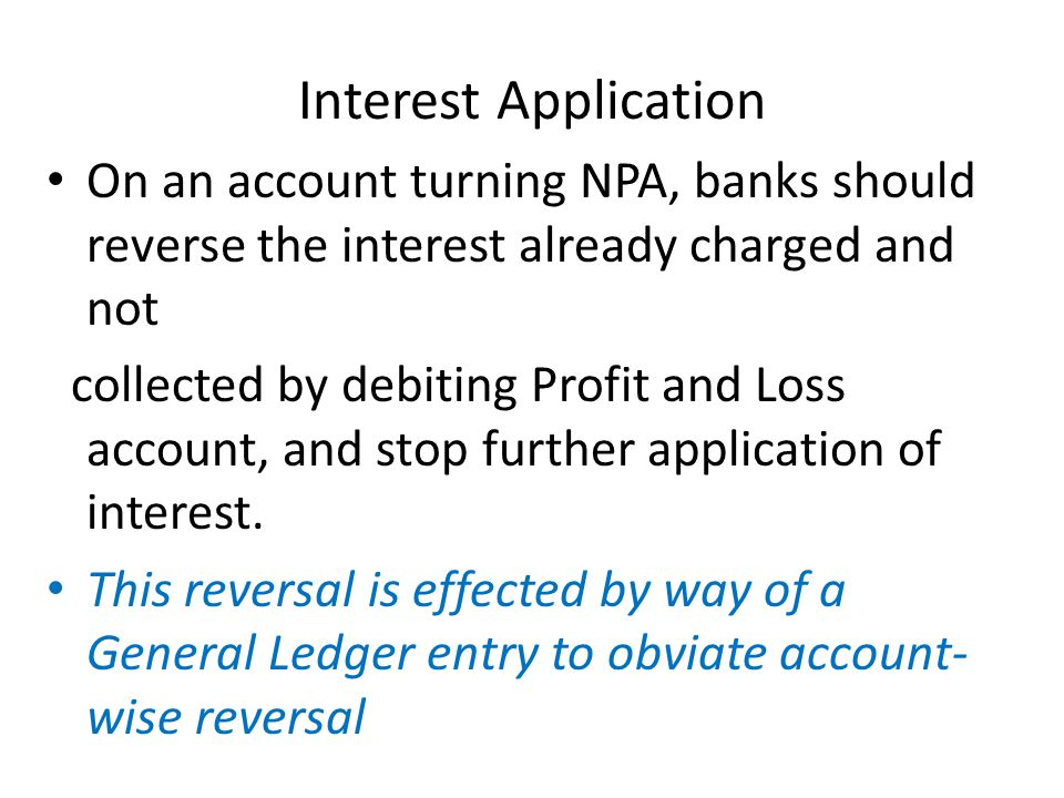 Interest Application On an account turning NPA, banks should reverse the interest already charged and not collected by debiting Profit and Loss account, and stop further application of interest.