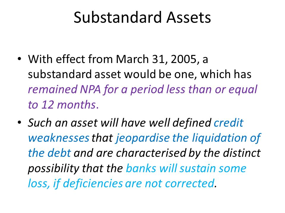 Substandard Assets With effect from March 31, 2005, a substandard asset would be one, which has remained NPA for a period less than or equal to 12 months.