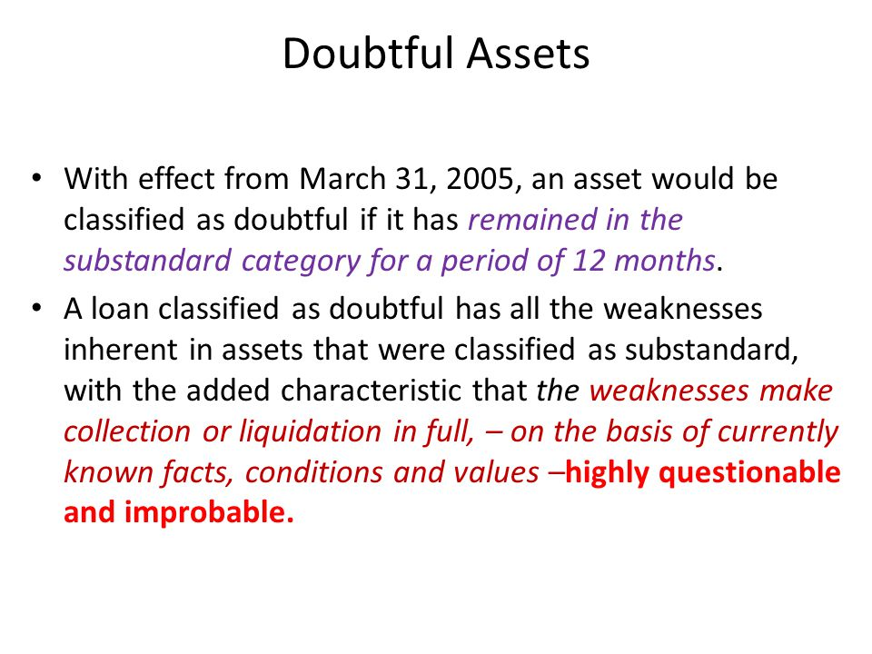 Doubtful Assets With effect from March 31, 2005, an asset would be classified as doubtful if it has remained in the substandard category for a period of 12 months.