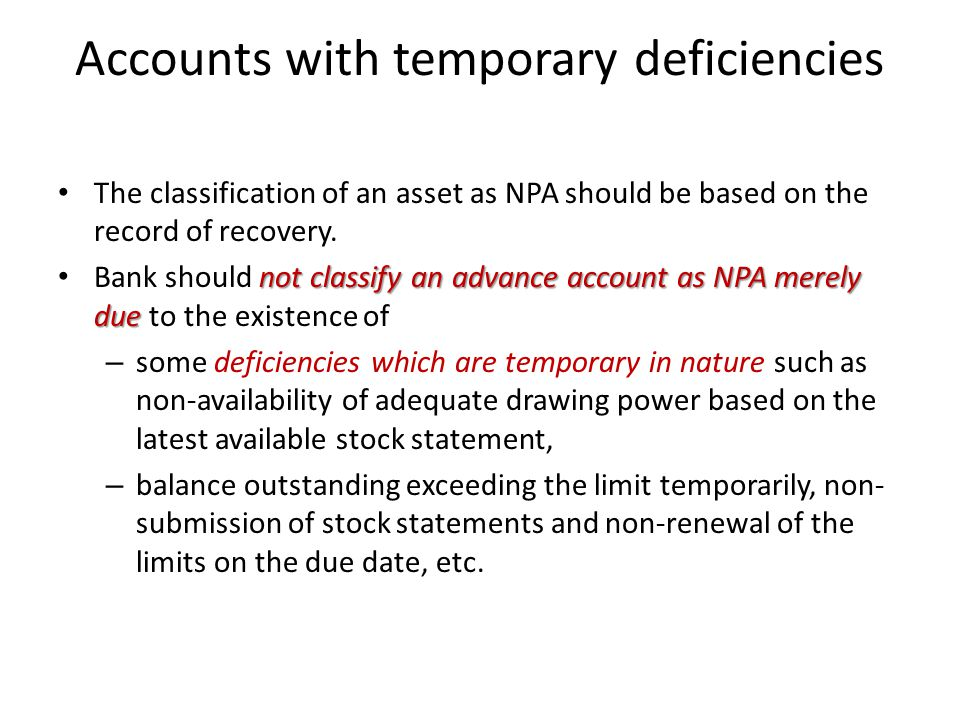 Accounts with temporary deficiencies The classification of an asset as NPA should be based on the record of recovery.