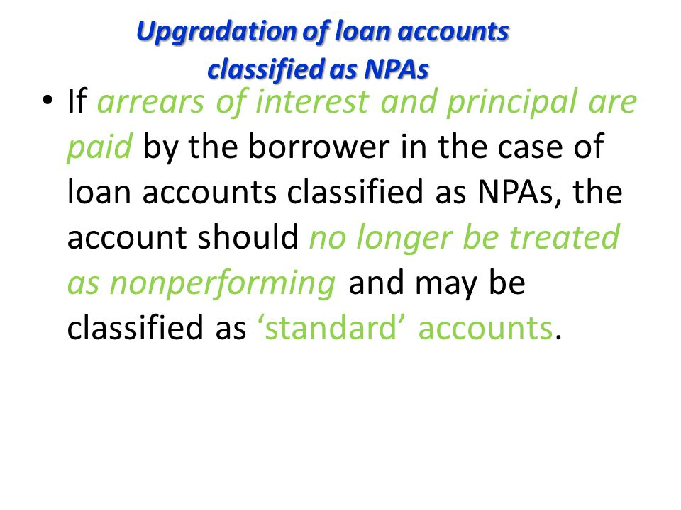 Upgradation of loan accounts classified as NPAs Upgradation of loan accounts classified as NPAs If arrears of interest and principal are paid by the borrower in the case of loan accounts classified as NPAs, the account should no longer be treated as nonperforming and may be classified as 'standard' accounts.